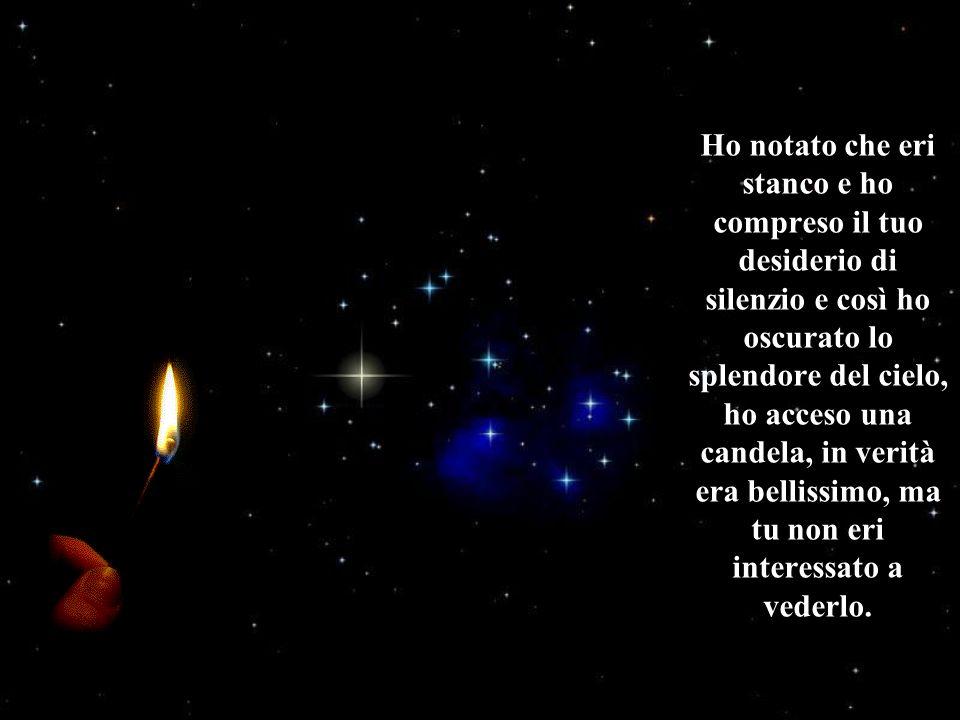 Ho notato che eri stanco e ho compreso il tuo desiderio di silenzio e così ho oscurato lo splendore del cielo, ho acceso una candela, in verità era bellissimo, ma tu non eri interessato a vederlo.