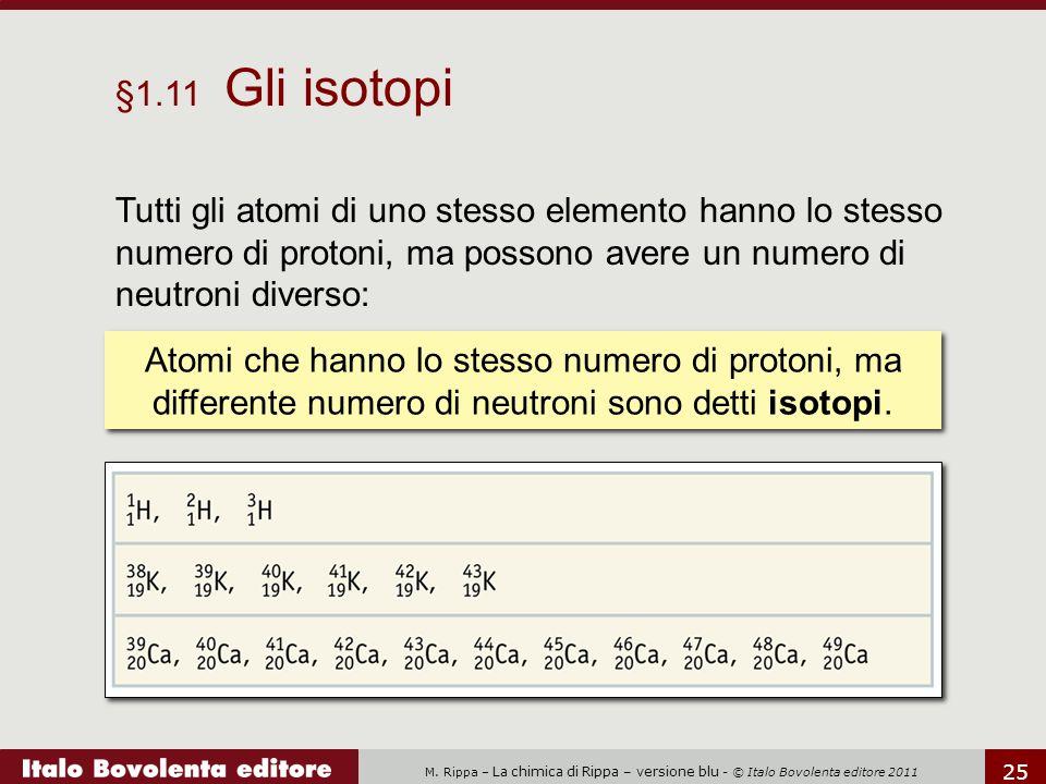 §1.11 Gli isotopi Tutti gli atomi di uno stesso elemento hanno lo stesso numero di protoni, ma possono avere un numero di neutroni diverso: