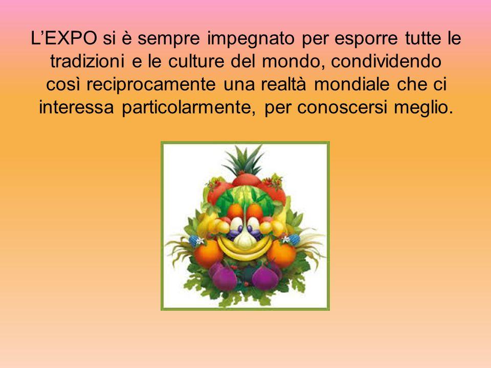 L'EXPO si è sempre impegnato per esporre tutte le tradizioni e le culture del mondo, condividendo così reciprocamente una realtà mondiale che ci interessa particolarmente, per conoscersi meglio.