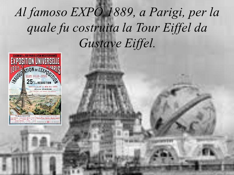 Al famoso EXPO 1889, a Parigi, per la quale fu costruita la Tour Eiffel da Gustave Eiffel.