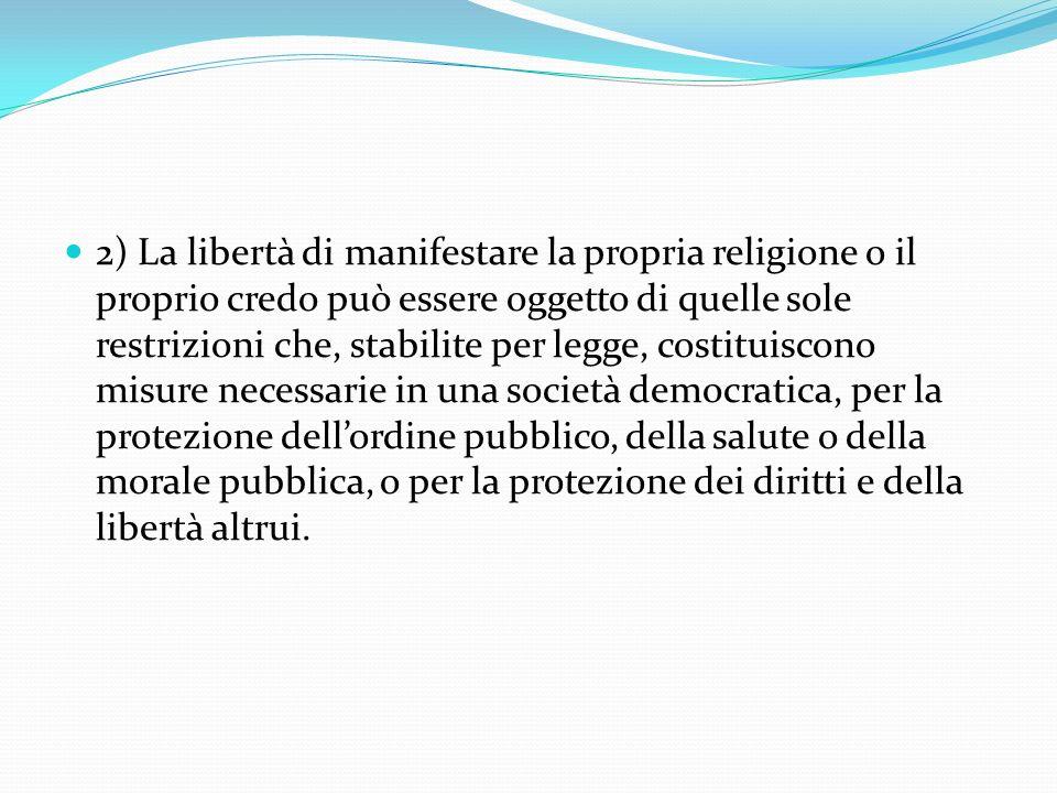 2) La libertà di manifestare la propria religione o il proprio credo può essere oggetto di quelle sole restrizioni che, stabilite per legge, costituiscono misure necessarie in una società democratica, per la protezione dell'ordine pubblico, della salute o della morale pubblica, o per la protezione dei diritti e della libertà altrui.