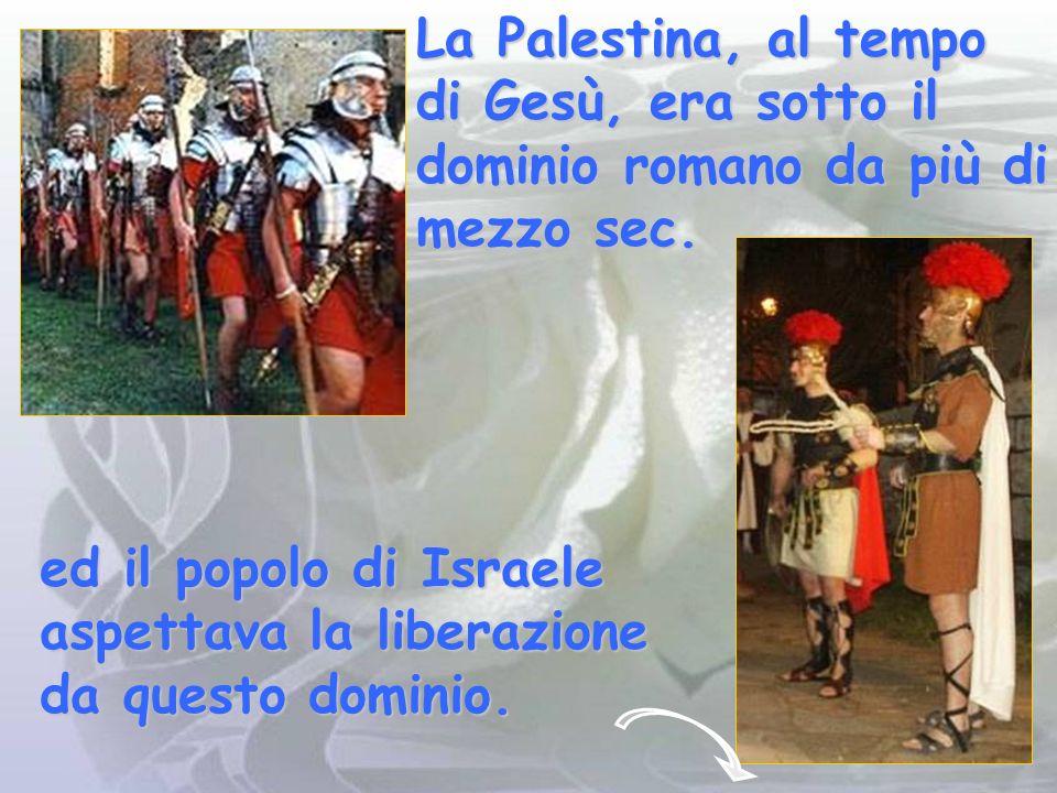 La Palestina, al tempo di Gesù, era sotto il dominio romano da più di mezzo sec.