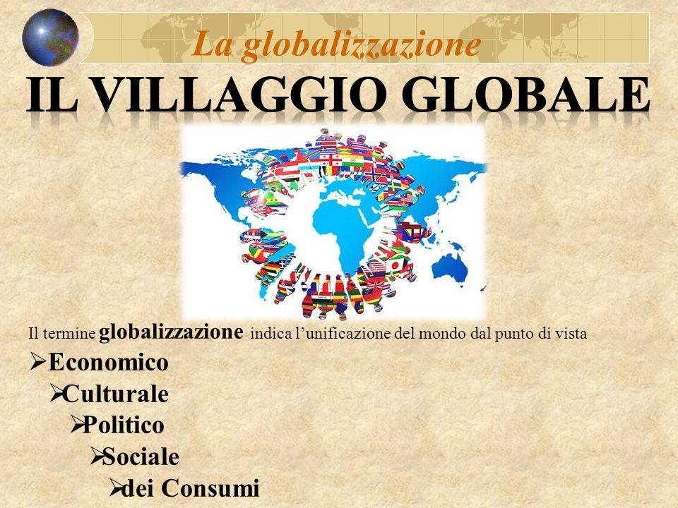 Il Villaggio Globale La globalizzazione Economico Culturale Politico