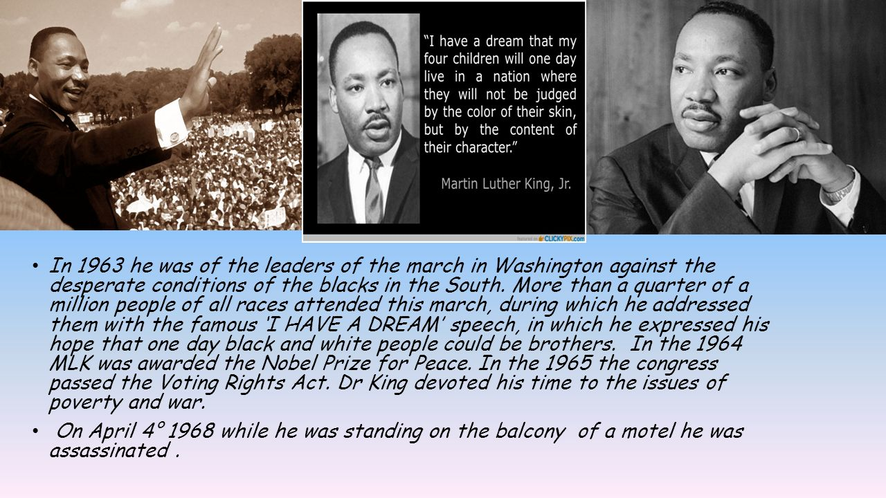 In 1963 he was of the leaders of the march in Washington against the desperate conditions of the blacks in the South. More than a quarter of a million people of all races attended this march, during which he addressed them with the famous 'I HAVE A DREAM' speech, in which he expressed his hope that one day black and white people could be brothers. In the 1964 MLK was awarded the Nobel Prize for Peace. In the 1965 the congress passed the Voting Rights Act. Dr King devoted his time to the issues of poverty and war.