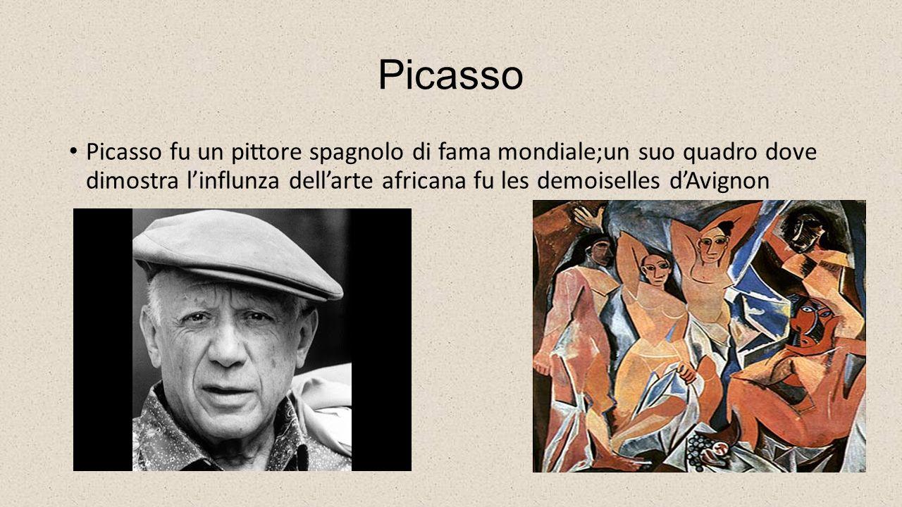 Picasso Picasso fu un pittore spagnolo di fama mondiale;un suo quadro dove dimostra l'influnza dell'arte africana fu les demoiselles d'Avignon.