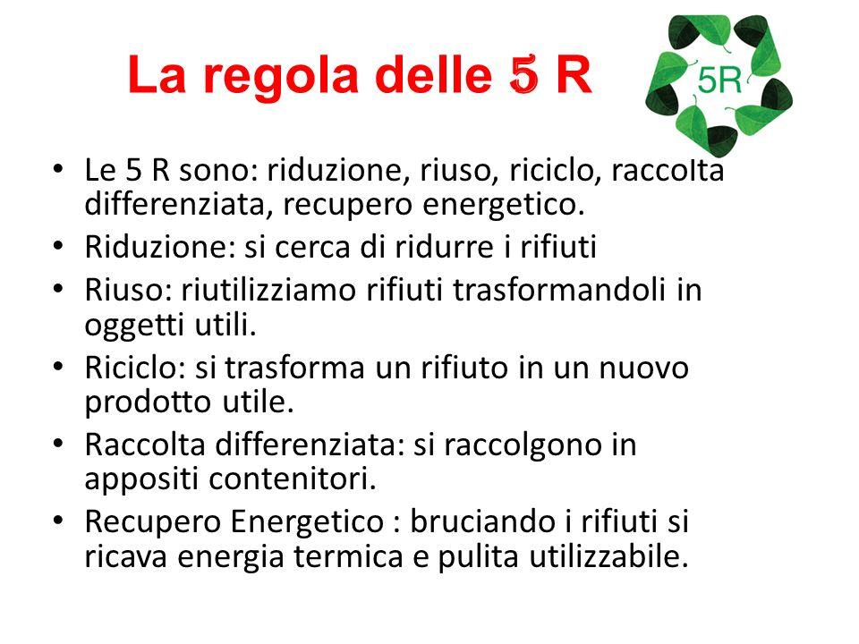 La regola delle 5 R Le 5 R sono: riduzione, riuso, riciclo, raccolta differenziata, recupero energetico.