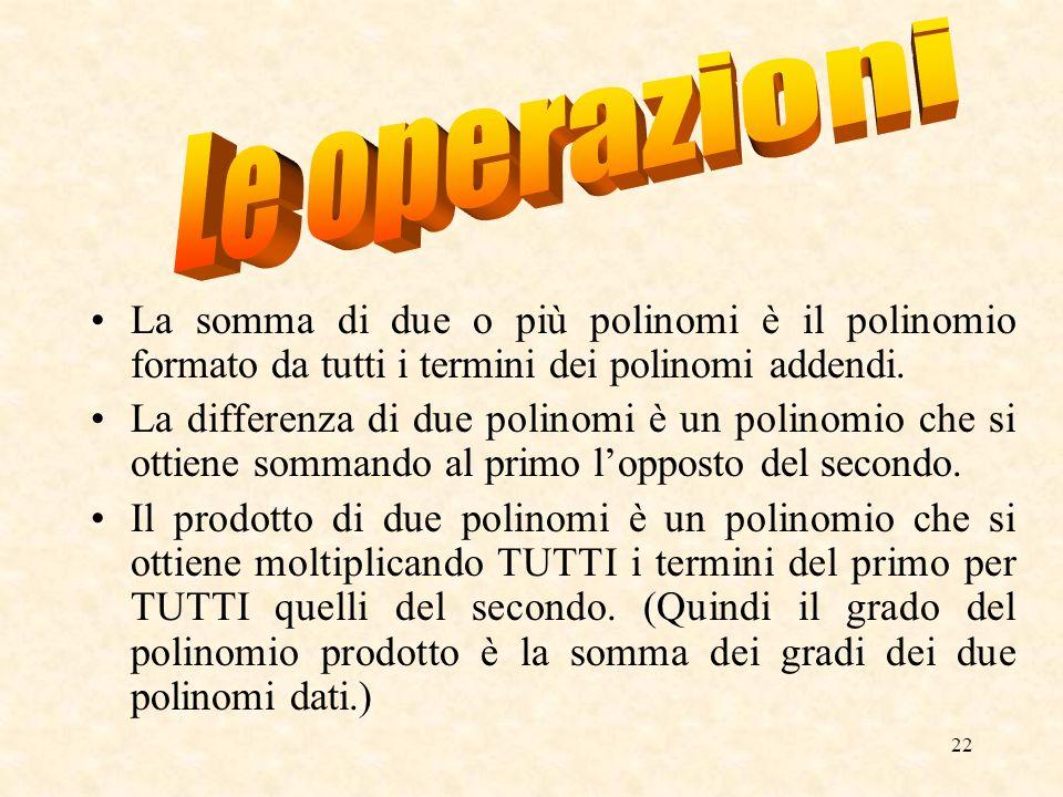 Le operazioni La somma di due o più polinomi è il polinomio formato da tutti i termini dei polinomi addendi.