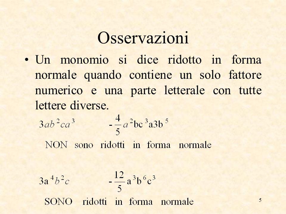 Osservazioni Un monomio si dice ridotto in forma normale quando contiene un solo fattore numerico e una parte letterale con tutte lettere diverse.