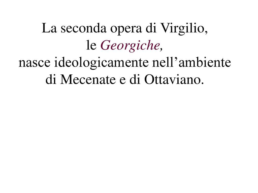 La seconda opera di Virgilio, le Georgiche, nasce ideologicamente nell'ambiente di Mecenate e di Ottaviano.