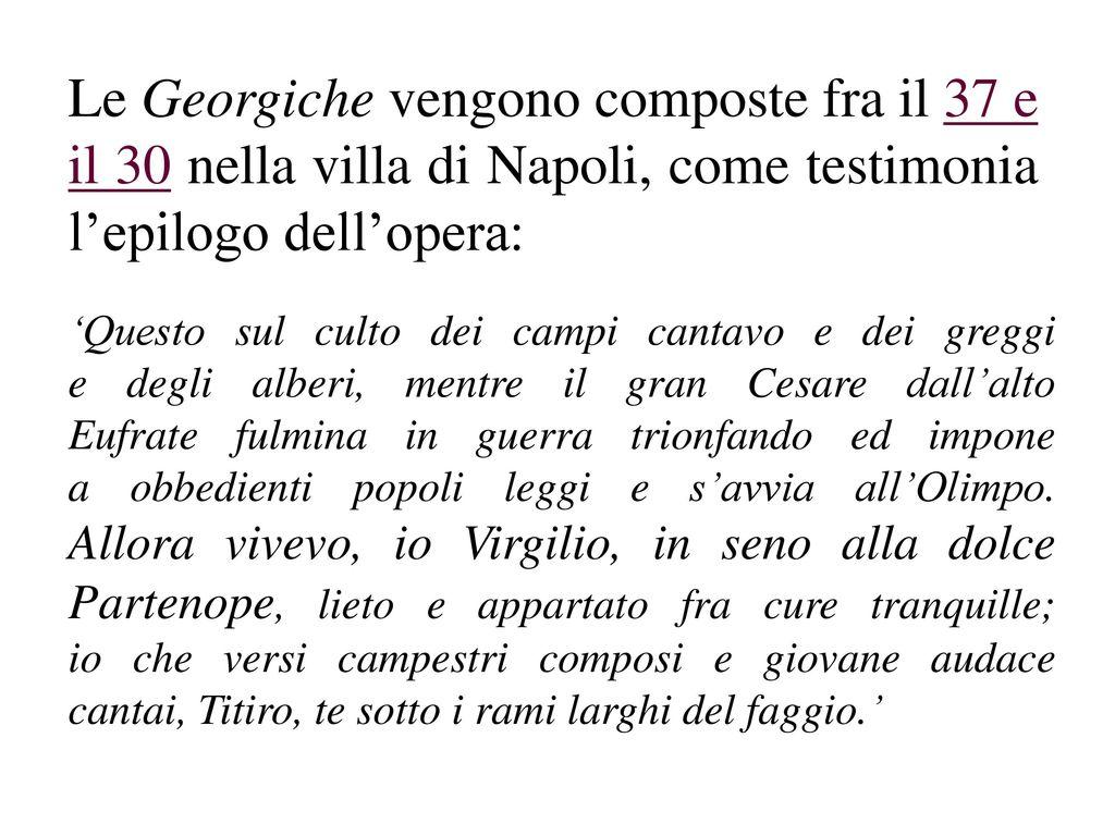 Le Georgiche vengono composte fra il 37 e il 30 nella villa di Napoli, come testimonia l'epilogo dell'opera: