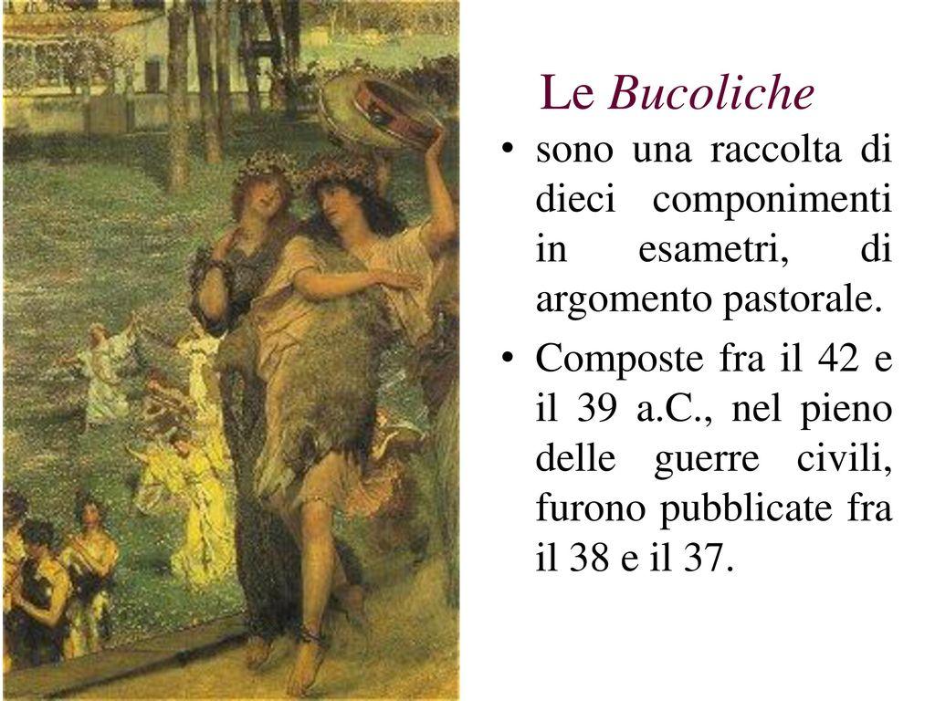 Le Bucoliche sono una raccolta di dieci componimenti in esametri, di argomento pastorale.