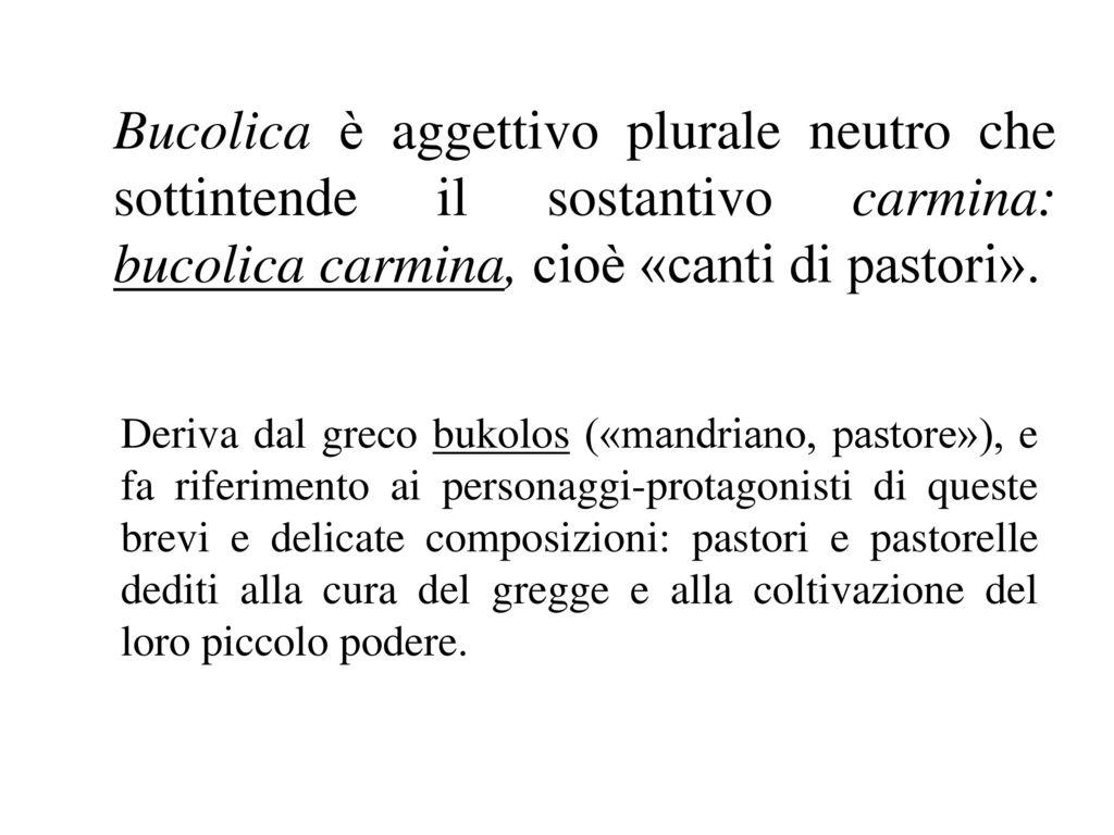 Bucolica è aggettivo plurale neutro che sottintende il sostantivo carmina: bucolica carmina, cioè «canti di pastori».
