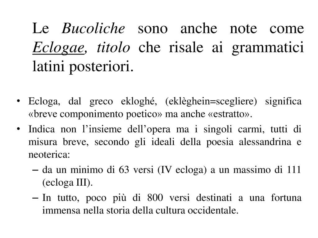 Le Bucoliche sono anche note come Eclogae, titolo che risale ai grammatici latini posteriori.