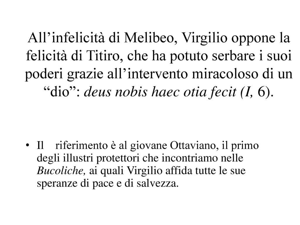 All'infelicità di Melibeo, Virgilio oppone la felicità di Titiro, che ha potuto serbare i suoi poderi grazie all'intervento miracoloso di un dio : deus nobis haec otia fecit (I, 6).