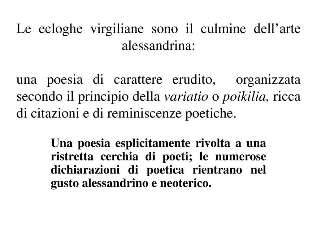 Le ecloghe virgiliane sono il culmine dell'arte alessandrina: una poesia di carattere erudito, organizzata secondo il principio della variatio o poikilia, ricca di citazioni e di reminiscenze poetiche.