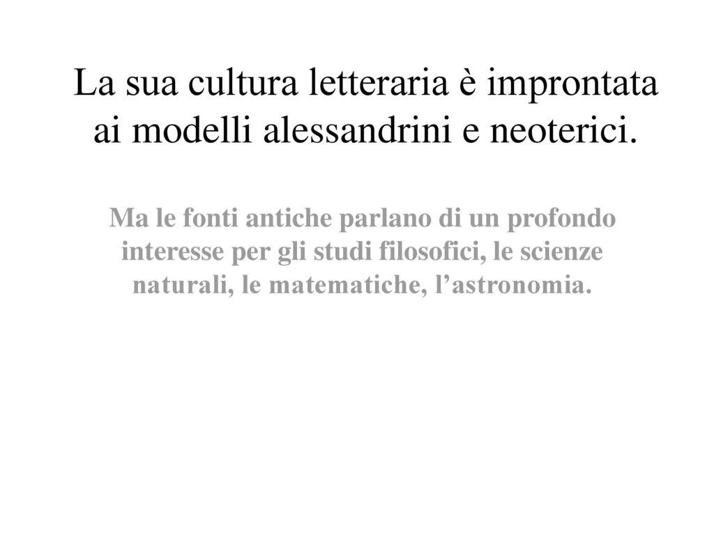 La sua cultura letteraria è improntata ai modelli alessandrini e neoterici.