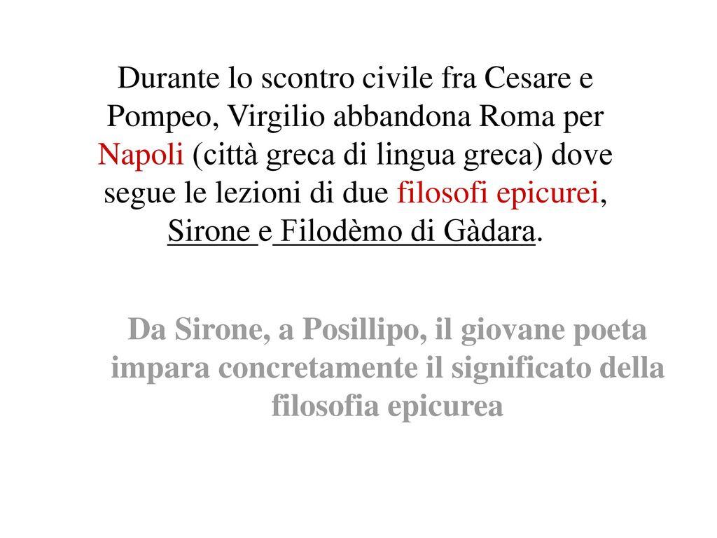Durante lo scontro civile fra Cesare e Pompeo, Virgilio abbandona Roma per Napoli (città greca di lingua greca) dove segue le lezioni di due filosofi epicurei, Sirone e Filodèmo di Gàdara.