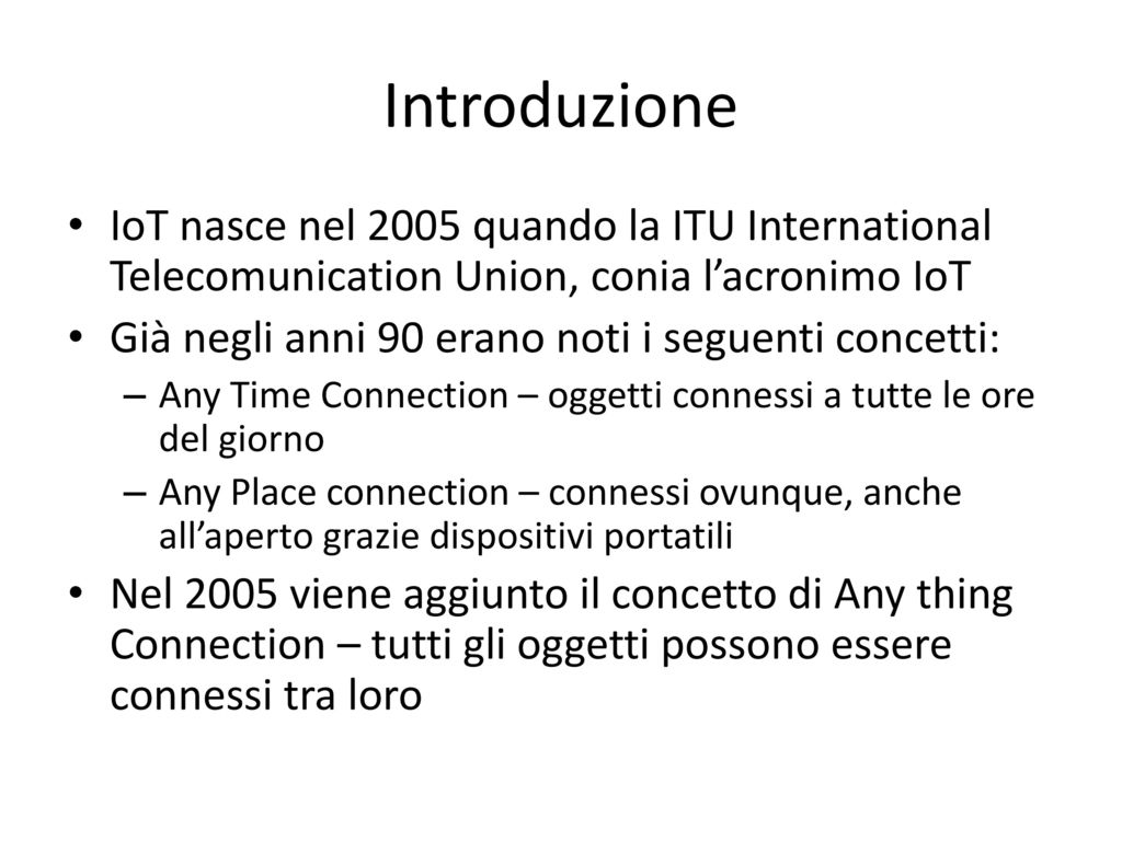 Introduzione IoT nasce nel 2005 quando la ITU International Telecomunication Union, conia l'acronimo IoT.