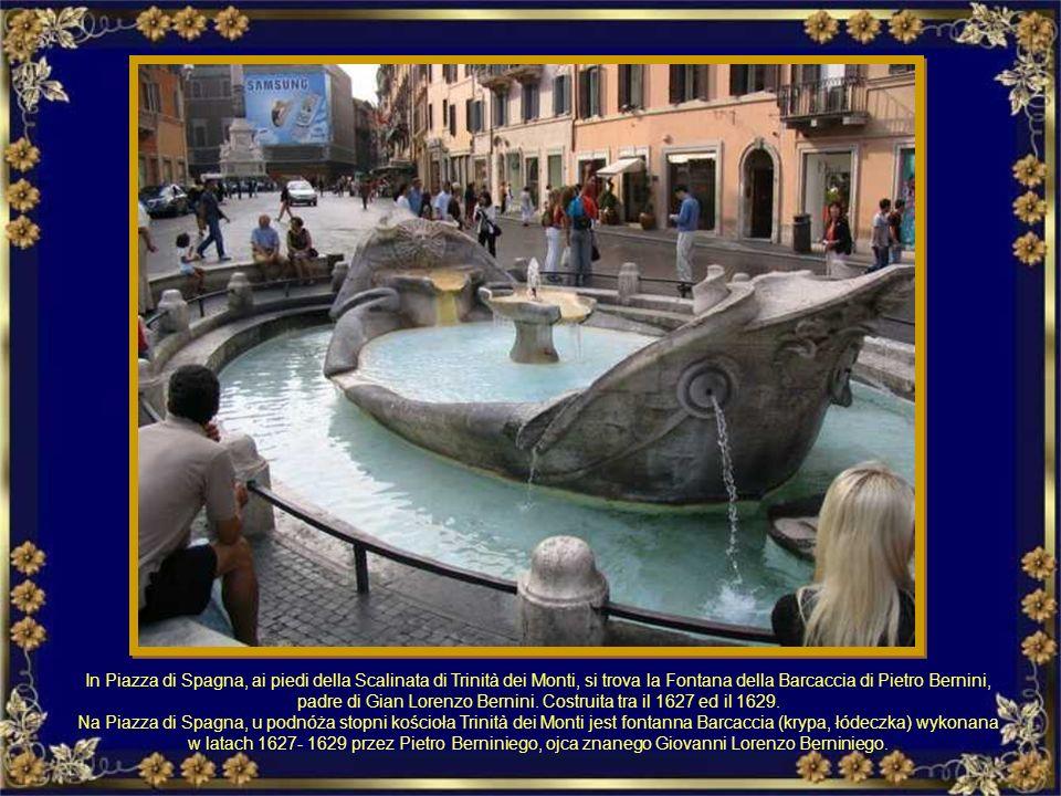 In Piazza di Spagna, ai piedi della Scalinata di Trinità dei Monti, si trova la Fontana della Barcaccia di Pietro Bernini, padre di Gian Lorenzo Bernini. Costruita tra il 1627 ed il 1629.