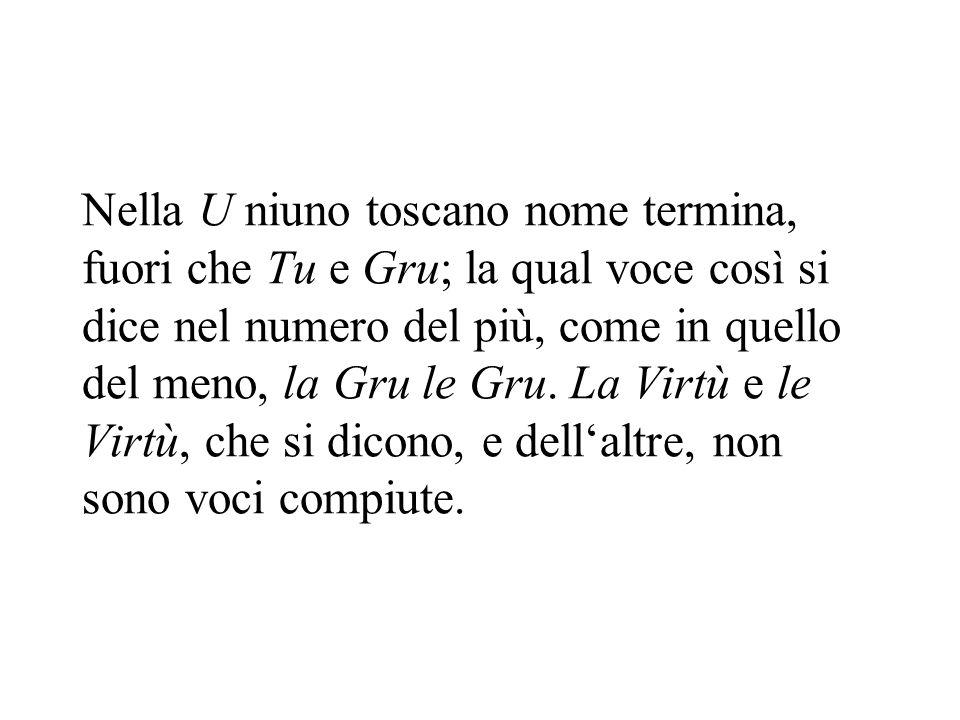 Nella U niuno toscano nome termina, fuori che Tu e Gru; la qual voce così si dice nel numero del più, come in quello del meno, la Gru le Gru.
