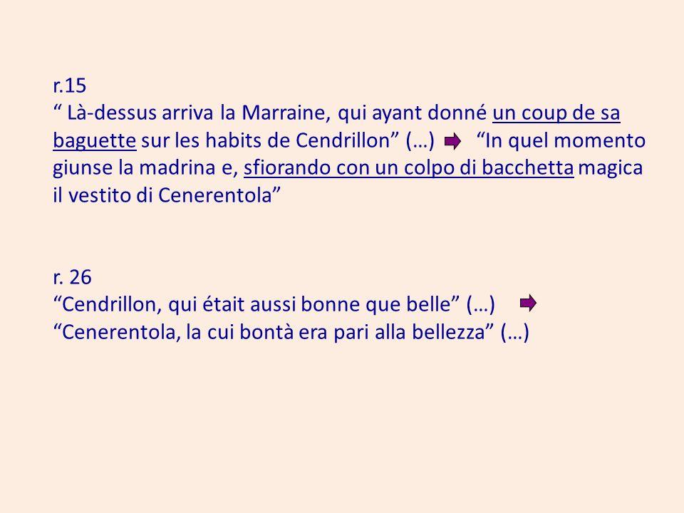 r.15 Là-dessus arriva la Marraine, qui ayant donné un coup de sa baguette sur les habits de Cendrillon (…) In quel momento giunse la madrina e, sfiorando con un colpo di bacchetta magica il vestito di Cenerentola r.