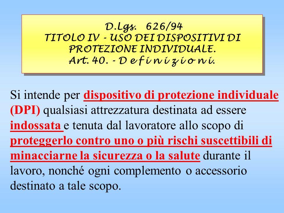 D.Lgs. 626/94 TITOLO IV - USO DEI DISPOSITIVI DI PROTEZIONE INDIVIDUALE. Art. 40. - D e f i n i z i o n i.