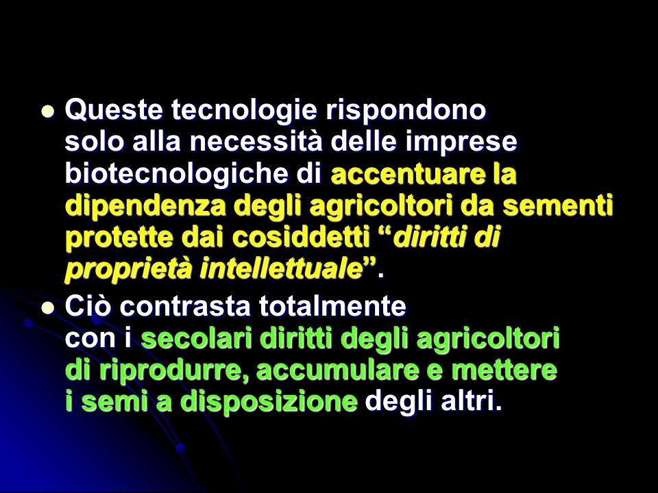 Queste tecnologie rispondono solo alla necessità delle imprese biotecnologiche di accentuare la dipendenza degli agricoltori da sementi protette dai cosiddetti diritti di proprietà intellettuale .