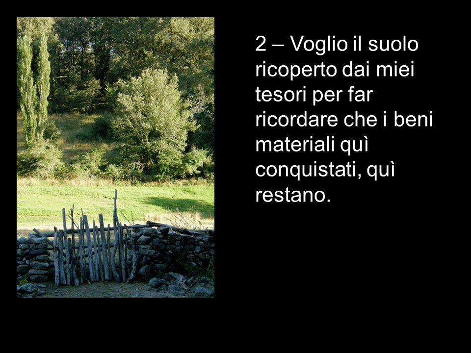 2 – Voglio il suolo ricoperto dai miei tesori per far ricordare che i beni materiali quì conquistati, quì restano.