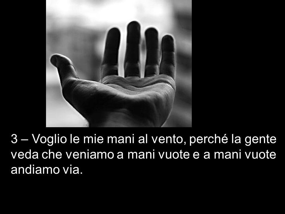 3 – Voglio le mie mani al vento, perché la gente veda che veniamo a mani vuote e a mani vuote andiamo via.