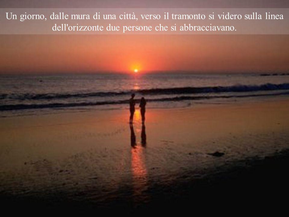 Un giorno, dalle mura di una città, verso il tramonto si videro sulla linea dell orizzonte due persone che si abbracciavano.