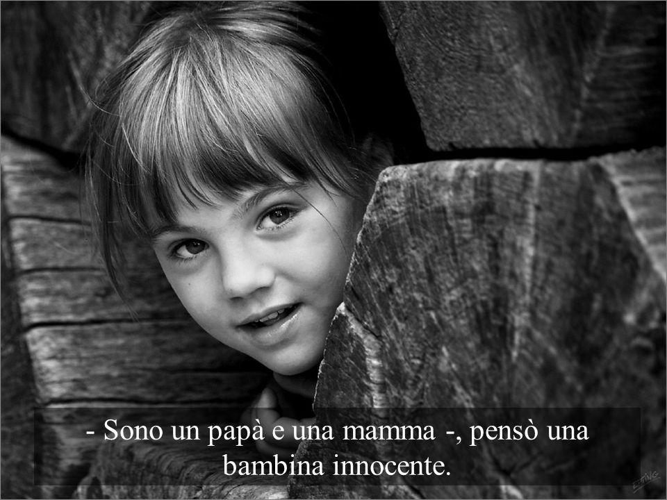 - Sono un papà e una mamma -, pensò una bambina innocente.