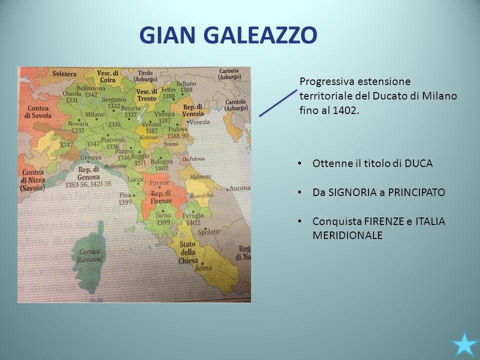 GIAN GALEAZZO Progressiva estensione territoriale del Ducato di Milano fino al 1402. Ottenne il titolo di DUCA.