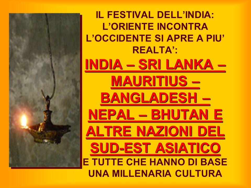 IL FESTIVAL DELL'INDIA: L'ORIENTE INCONTRA L'OCCIDENTE SI APRE A PIU' REALTA': INDIA – SRI LANKA – MAURITIUS – BANGLADESH – NEPAL – BHUTAN E ALTRE NAZIONI DEL SUD-EST ASIATICO E TUTTE CHE HANNO DI BASE UNA MILLENARIA CULTURA
