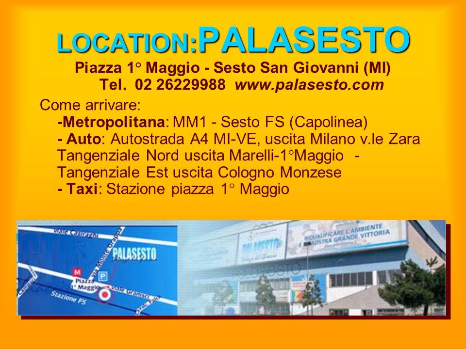 LOCATION:PALASESTO Piazza 1° Maggio - Sesto San Giovanni (MI) Tel. 02 26229988 www.palasesto.com.