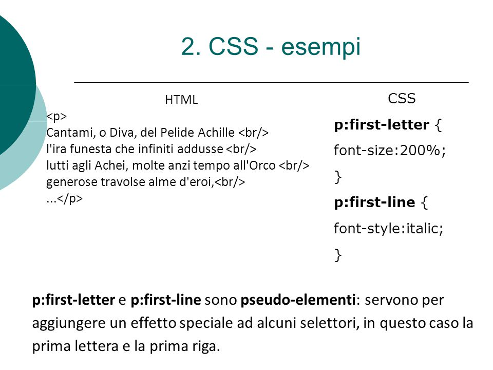 2. CSS - esempi CSS. p:first-letter { font-size:200%; } p:first-line { font-style:italic;