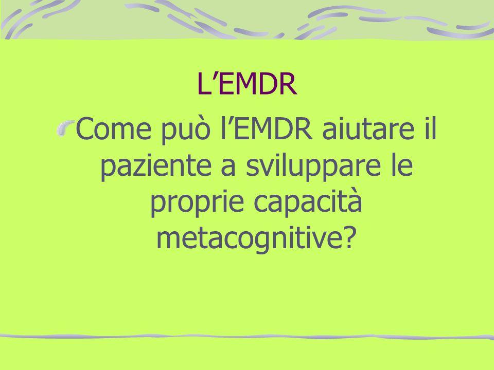 L'EMDR Come può l'EMDR aiutare il paziente a sviluppare le proprie capacità metacognitive