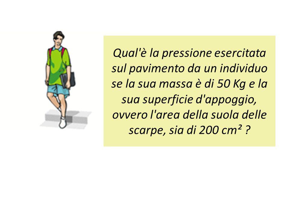 Qual è la pressione esercitata sul pavimento da un individuo se la sua massa è di 50 Kg e la sua superficie d appoggio, ovvero l area della suola delle scarpe, sia di 200 cm²