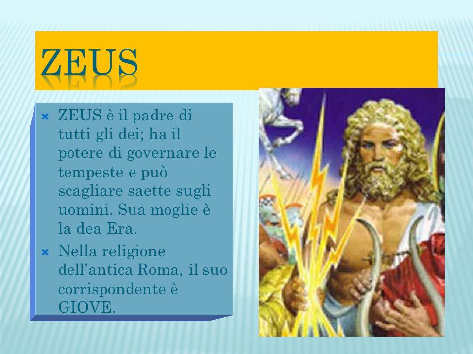 ZEUS ZEUS è il padre di tutti gli dei; ha il potere di governare le tempeste e può scagliare saette sugli uomini. Sua moglie è la dea Era.