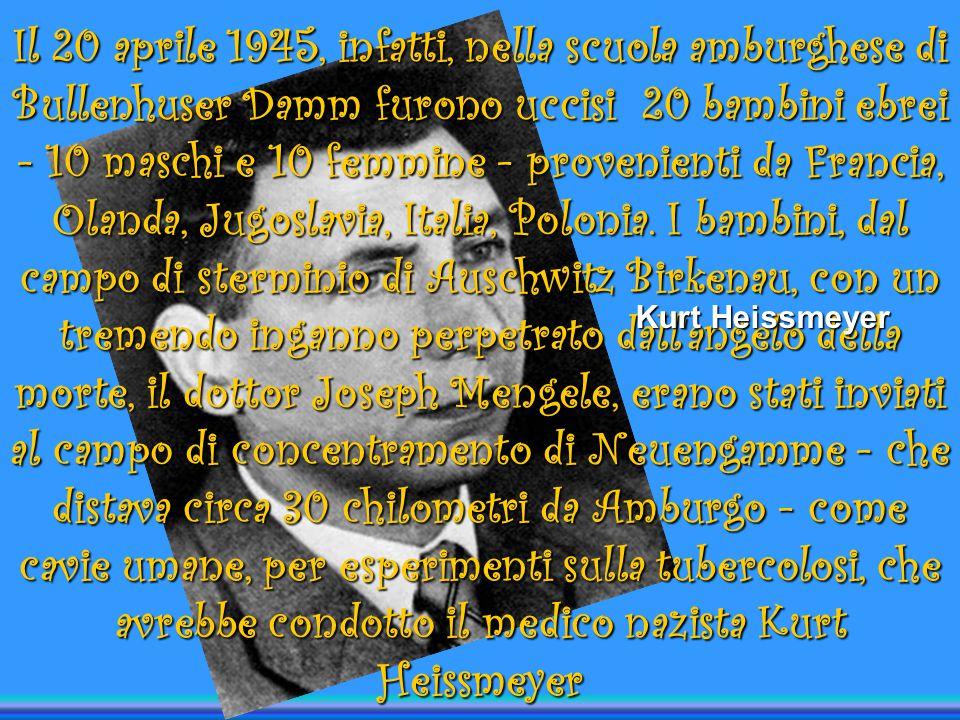 Il 20 aprile 1945, infatti, nella scuola amburghese di Bullenhuser Damm furono uccisi 20 bambini ebrei - 10 maschi e 10 femmine - provenienti da Francia, Olanda, Jugoslavia, Italia, Polonia. I bambini, dal campo di sterminio di Auschwitz Birkenau, con un tremendo inganno perpetrato dall angelo della morte, il dottor Joseph Mengele, erano stati inviati al campo di concentramento di Neuengamme - che distava circa 30 chilometri da Amburgo - come cavie umane, per esperimenti sulla tubercolosi, che avrebbe condotto il medico nazista Kurt Heissmeyer