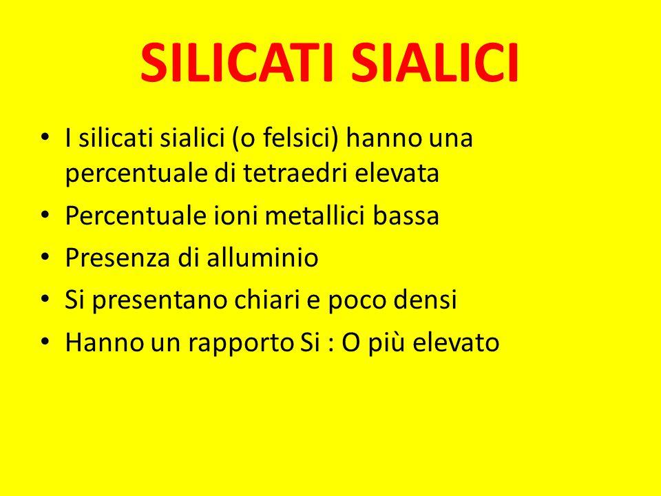 SILICATI SIALICI I silicati sialici (o felsici) hanno una percentuale di tetraedri elevata. Percentuale ioni metallici bassa.