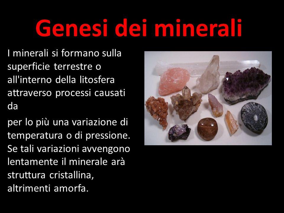 Genesi dei minerali I minerali si formano sulla superficie terrestre o all interno della litosfera attraverso processi causati da.
