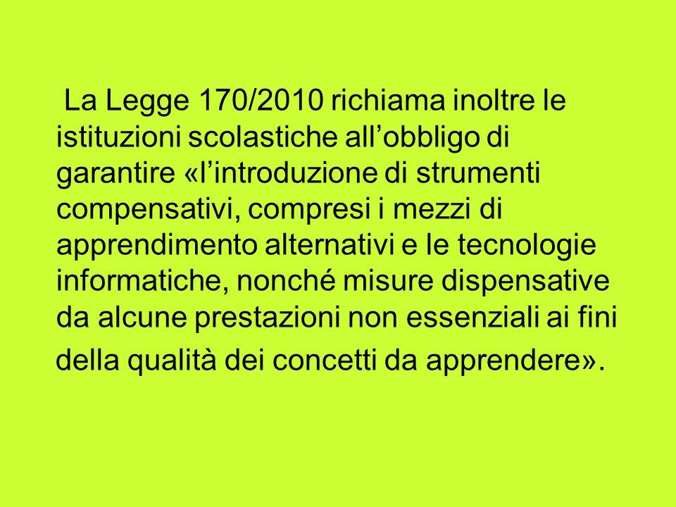 La Legge 170/2010 richiama inoltre le istituzioni scolastiche all'obbligo di garantire «l'introduzione di strumenti compensativi, compresi i mezzi di apprendimento alternativi e le tecnologie informatiche, nonché misure dispensative da alcune prestazioni non essenziali ai fini