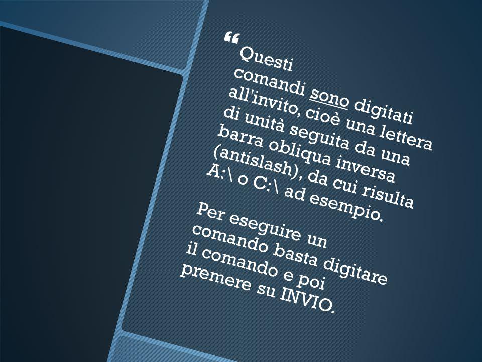 Questi comandi sono digitati all invito, cioè una lettera di unità seguita da una barra obliqua inversa (antislash), da cui risulta A:\ o C:\ ad esempio.