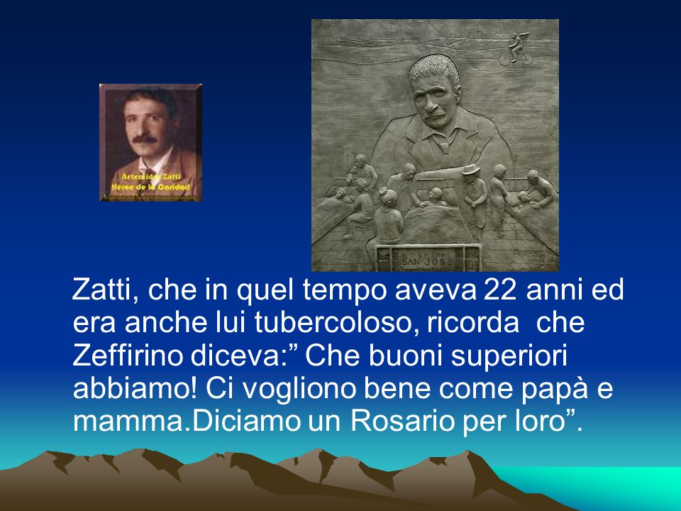 Zatti, che in quel tempo aveva 22 anni ed era anche lui tubercoloso, ricorda che Zeffirino diceva: Che buoni superiori abbiamo.