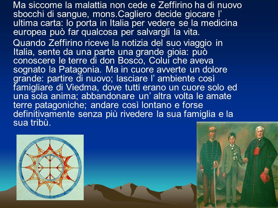 Ma siccome la malattia non cede e Zeffirino ha di nuovo sbocchi di sangue, mons.Cagliero decide giocare l' ultima carta: lo porta in Italia per vedere se la medicina europea può far qualcosa per salvargli la vita.