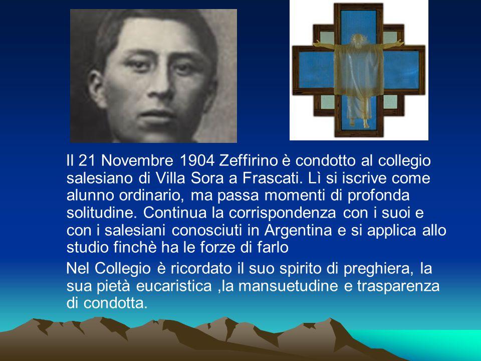 Il 21 Novembre 1904 Zeffirino è condotto al collegio salesiano di Villa Sora a Frascati. Lì si iscrive come alunno ordinario, ma passa momenti di profonda solitudine. Continua la corrispondenza con i suoi e con i salesiani conosciuti in Argentina e si applica allo studio finchè ha le forze di farlo