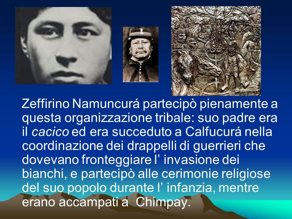 Zeffirino Namuncurá partecipò pienamente a questa organizzazione tribale: suo padre era il cacico ed era succeduto a Calfucurá nella coordinazione dei drappelli di guerrieri che dovevano fronteggiare l' invasione dei bianchi, e partecipò alle cerimonie religiose del suo popolo durante l' infanzia, mentre erano accampati a Chimpay.
