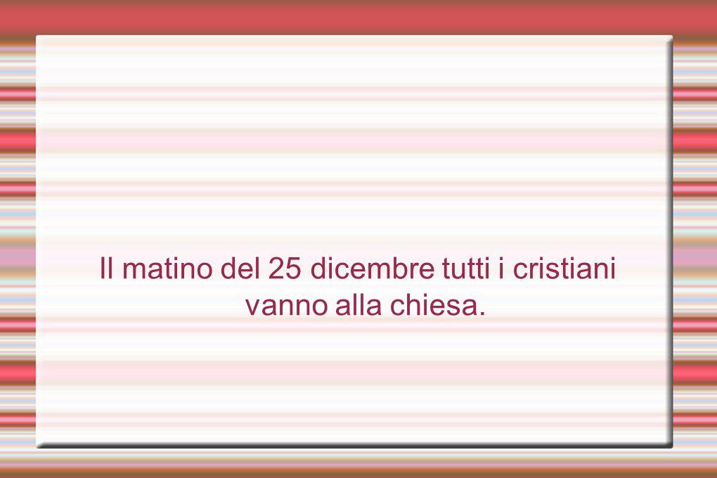 Il matino del 25 dicembre tutti i cristiani vanno alla chiesa.