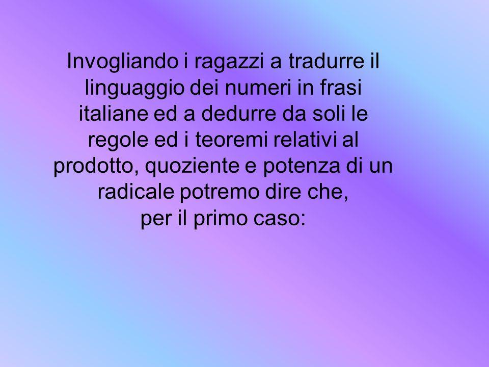 Invogliando i ragazzi a tradurre il linguaggio dei numeri in frasi italiane ed a dedurre da soli le regole ed i teoremi relativi al prodotto, quoziente e potenza di un radicale potremo dire che,