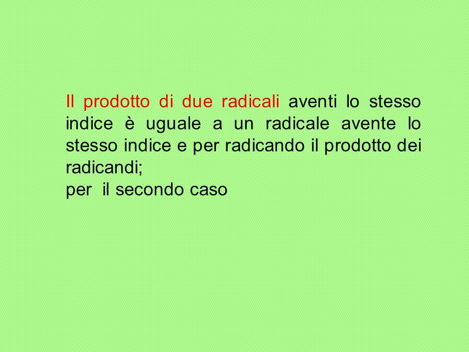 Il prodotto di due radicali aventi lo stesso indice è uguale a un radicale avente lo stesso indice e per radicando il prodotto dei radicandi;